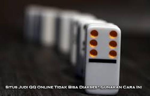 Situs Judi QQ Online Tidak Bisa Diakses? Gunakan Cara Ini